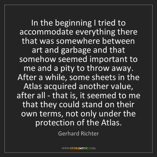 Gerhard Richter: In the beginning I tried to accommodate everything there...