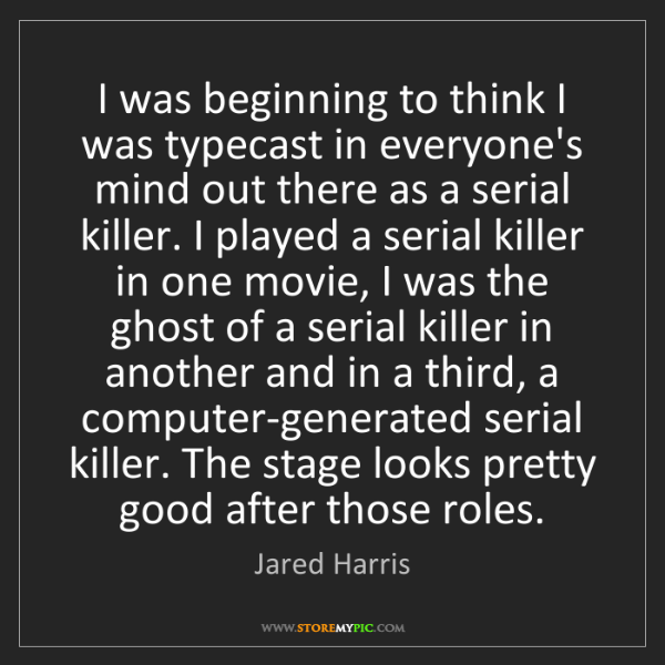 Jared Harris: I was beginning to think I was typecast in everyone's...
