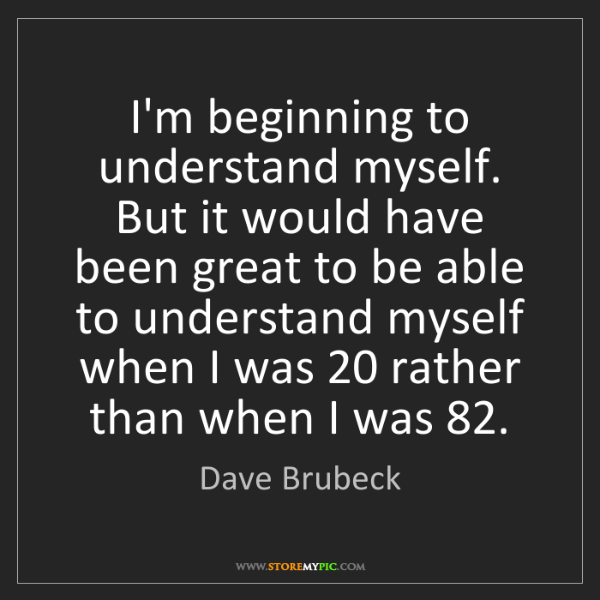 Dave Brubeck: I'm beginning to understand myself. But it would have...