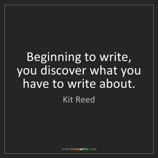 Kit Reed: Beginning to write, you discover what you have to write...