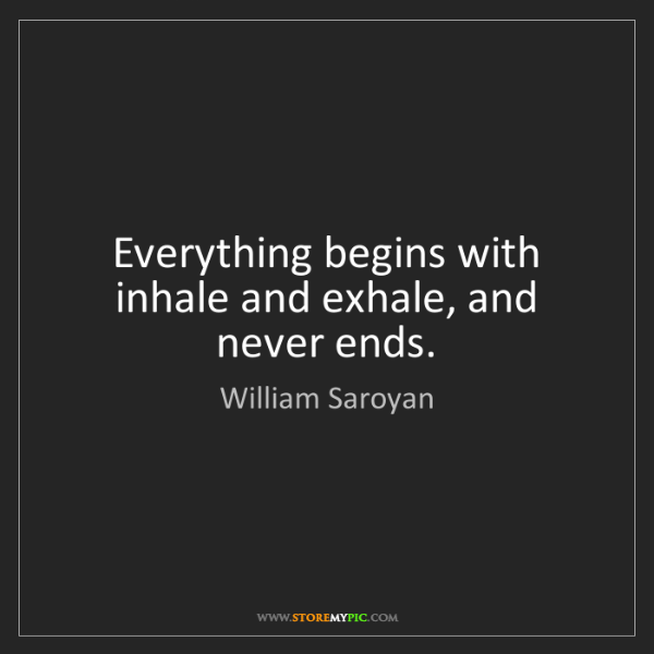 William Saroyan: Everything begins with inhale and exhale, and never ends.