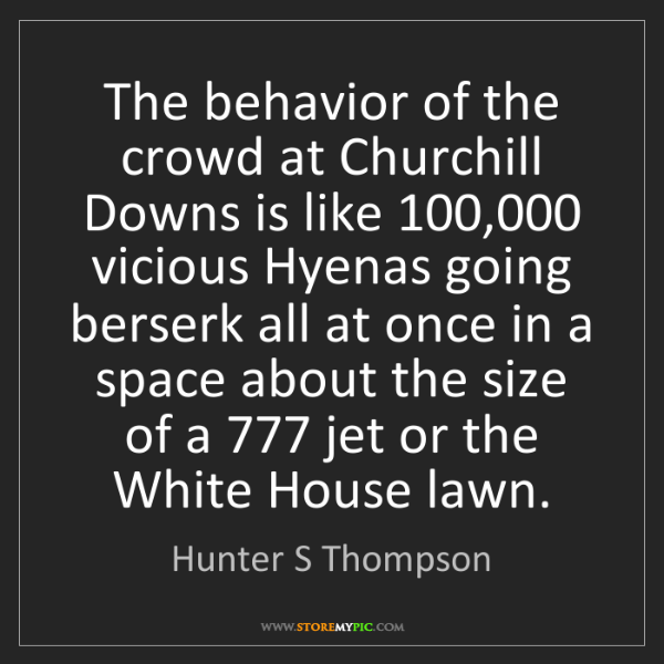 Hunter S Thompson: The behavior of the crowd at Churchill Downs is like...