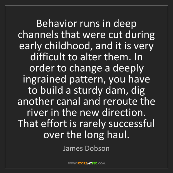 James Dobson: Behavior runs in deep channels that were cut during early...