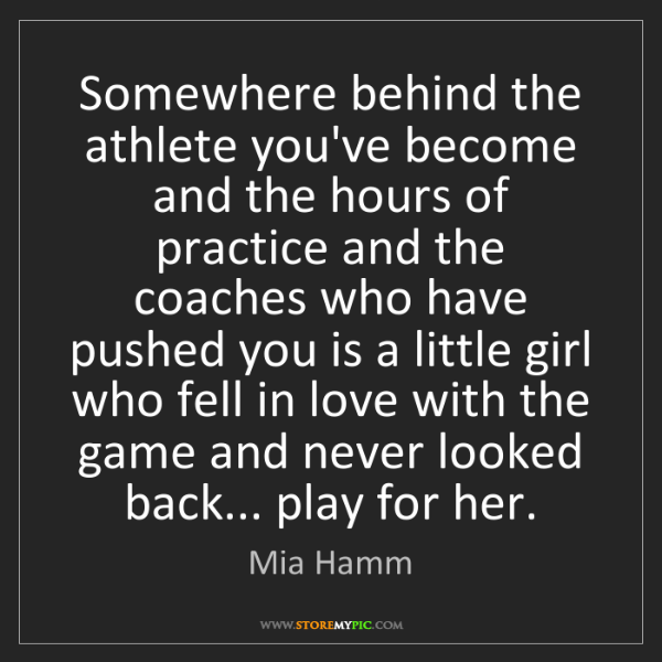 Mia Hamm: Somewhere behind the athlete you've become and the hours...