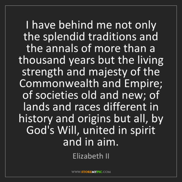 Elizabeth II: I have behind me not only the splendid traditions and...