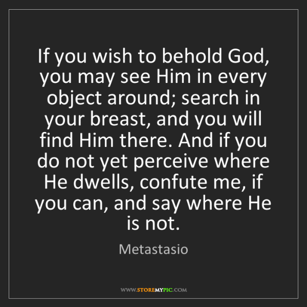 Metastasio: If you wish to behold God, you may see Him in every object...