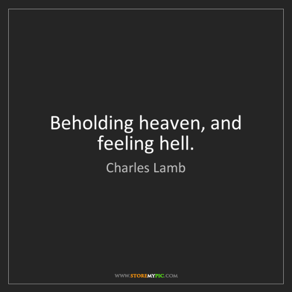 Charles Lamb: Beholding heaven, and feeling hell.