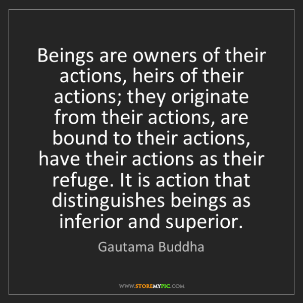 Gautama Buddha: Beings are owners of their actions, heirs of their actions;...