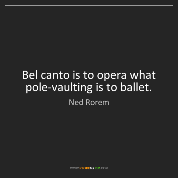 Ned Rorem: Bel canto is to opera what pole-vaulting is to ballet.