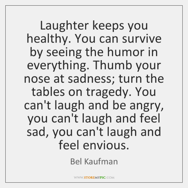 Laughter keeps you healthy. You can survive by seeing the humor in ...