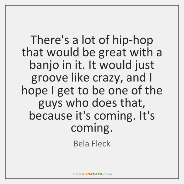 There's a lot of hip-hop that would be great with a banjo ...