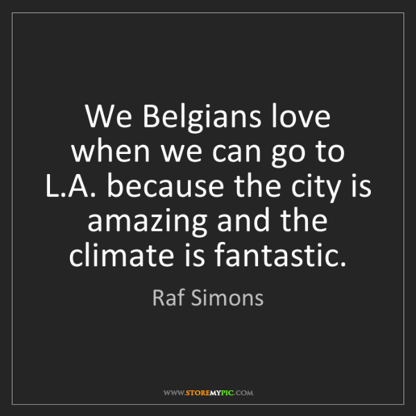 Raf Simons: We Belgians love when we can go to L.A. because the city...