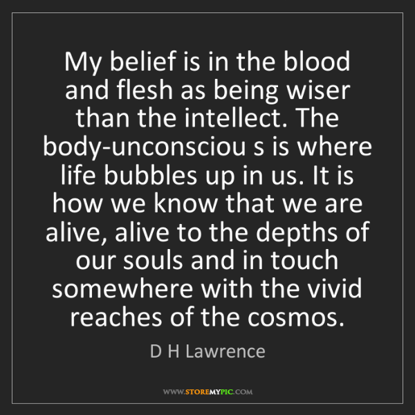 D H Lawrence: My belief is in the blood and flesh as being wiser than...