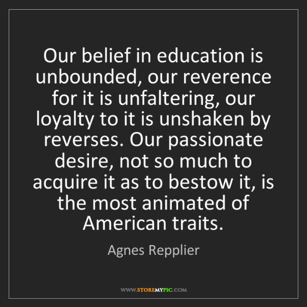 Agnes Repplier: Our belief in education is unbounded, our reverence for...
