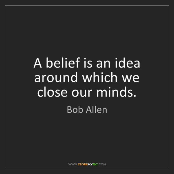 Bob Allen: A belief is an idea around which we close our minds.