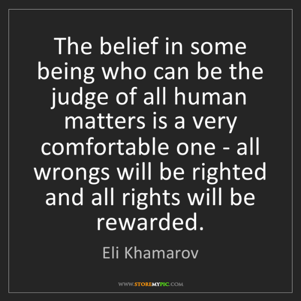 Eli Khamarov: The belief in some being who can be the judge of all...