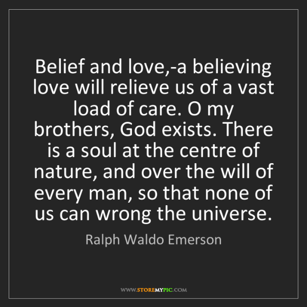 Ralph Waldo Emerson: Belief and love,-a believing love will relieve us of...