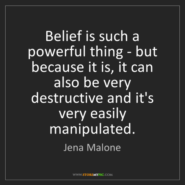 Jena Malone: Belief is such a powerful thing - but because it is,...