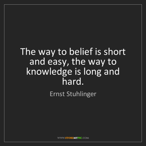 Ernst Stuhlinger: The way to belief is short and easy, the way to knowledge...