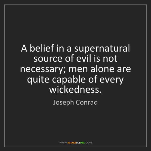 Joseph Conrad: A belief in a supernatural source of evil is not necessary;...