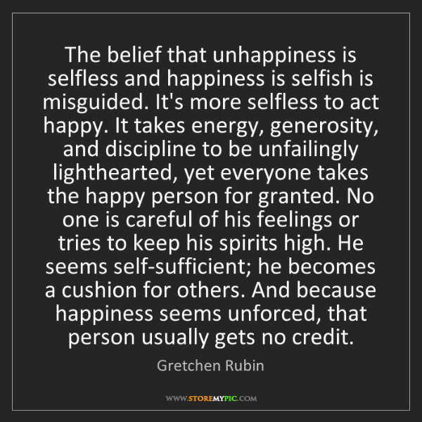 Gretchen Rubin: The belief that unhappiness is selfless and happiness...