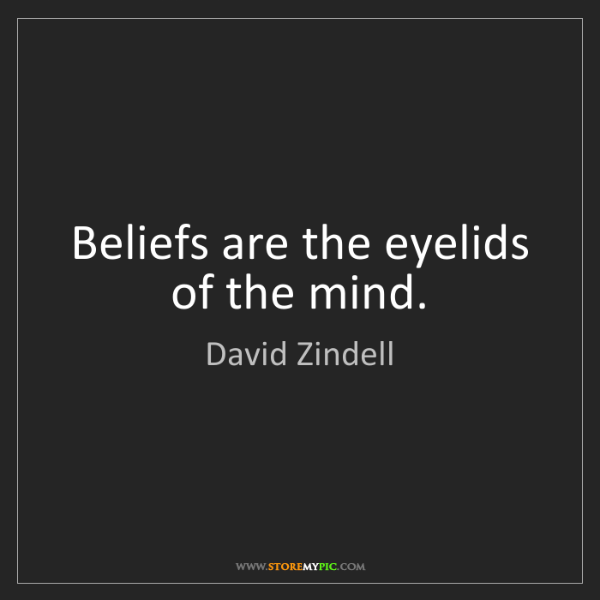 David Zindell: Beliefs are the eyelids of the mind.