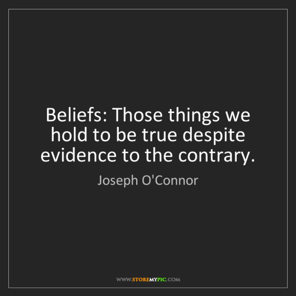 Joseph O'Connor: Beliefs: Those things we hold to be true despite evidence...