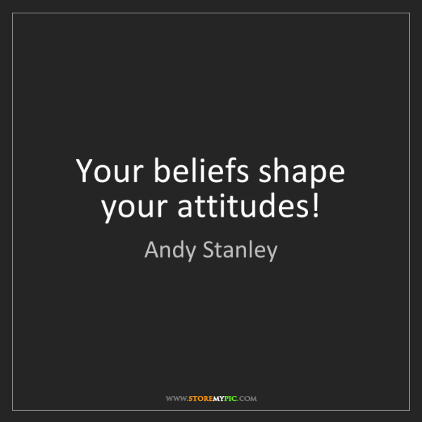 Andy Stanley: Your beliefs shape your attitudes!