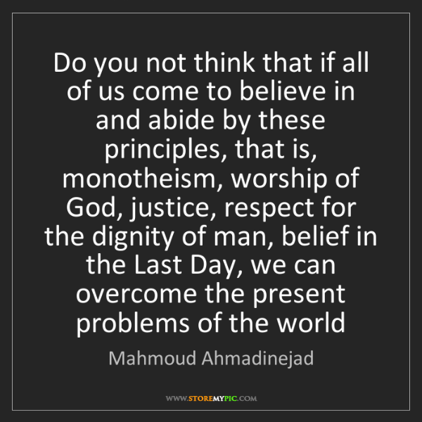 Mahmoud Ahmadinejad: Do you not think that if all of us come to believe in...