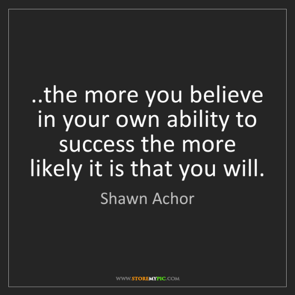 Shawn Achor: ..the more you believe in your own ability to success...