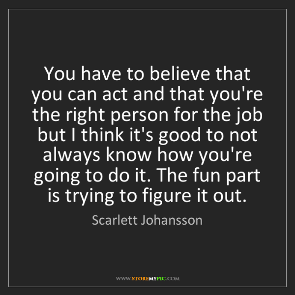 Scarlett Johansson: You have to believe that you can act and that you're...