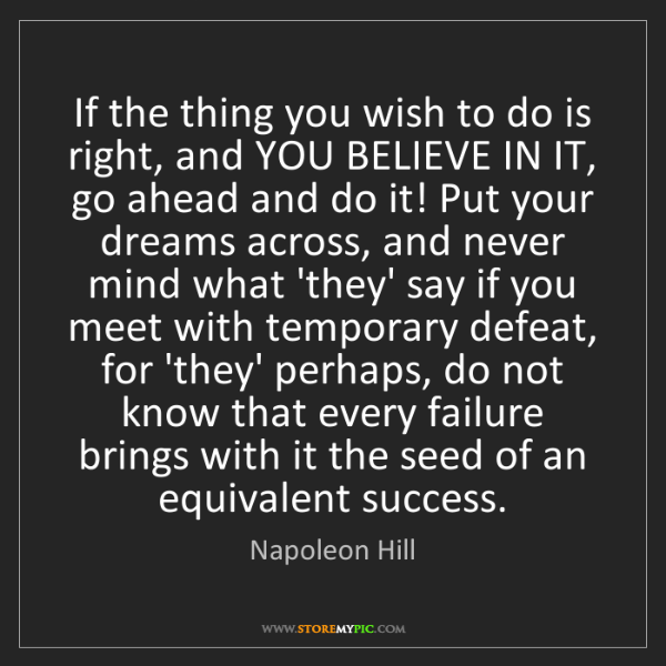 Napoleon Hill: If the thing you wish to do is right, and YOU BELIEVE...
