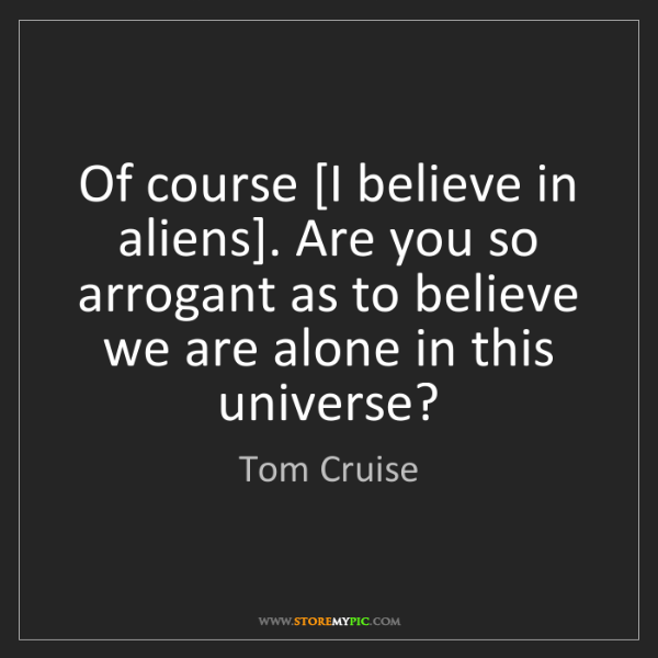 Tom Cruise: Of course [I believe in aliens]. Are you so arrogant...