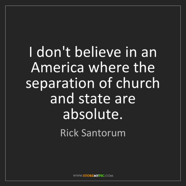 Rick Santorum: I don't believe in an America where the separation of...