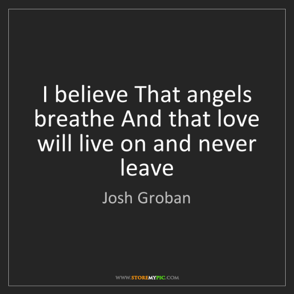 Josh Groban: I believe That angels breathe And that love will live...