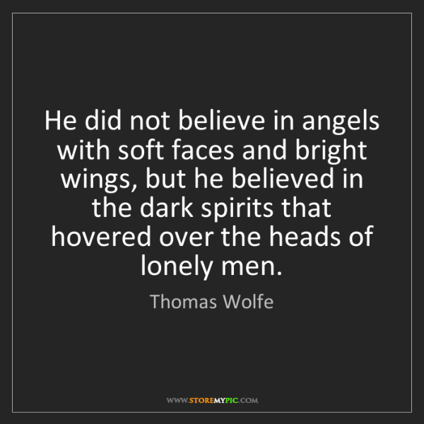 Thomas Wolfe: He did not believe in angels with soft faces and bright...