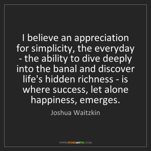 Joshua Waitzkin: I believe an appreciation for simplicity, the everyday...