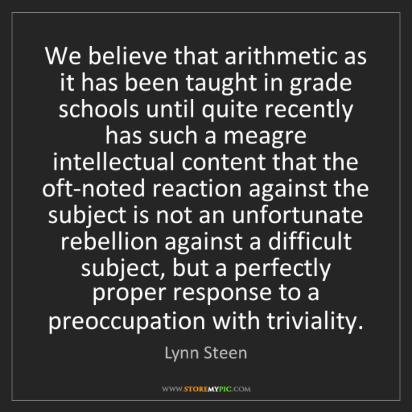 Lynn Steen: We believe that arithmetic as it has been taught in grade...