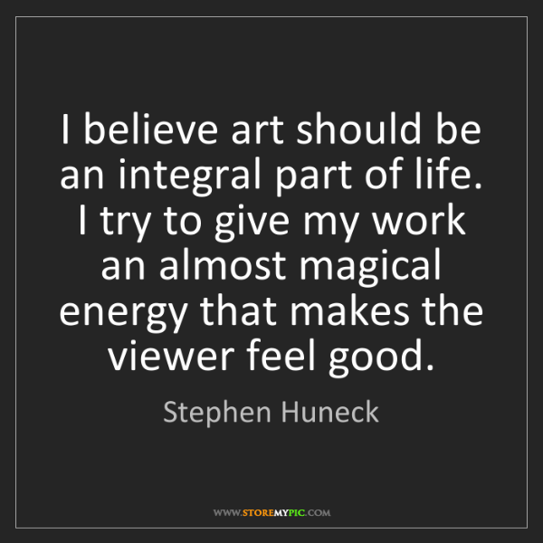 Stephen Huneck: I believe art should be an integral part of life. I try...