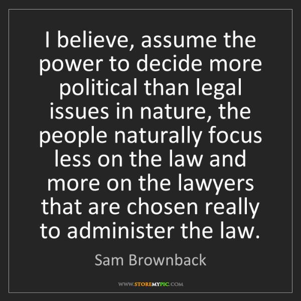 Sam Brownback: I believe, assume the power to decide more political...