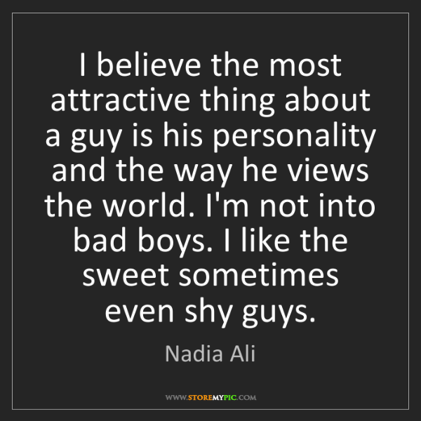 Nadia Ali: I believe the most attractive thing about a guy is his...