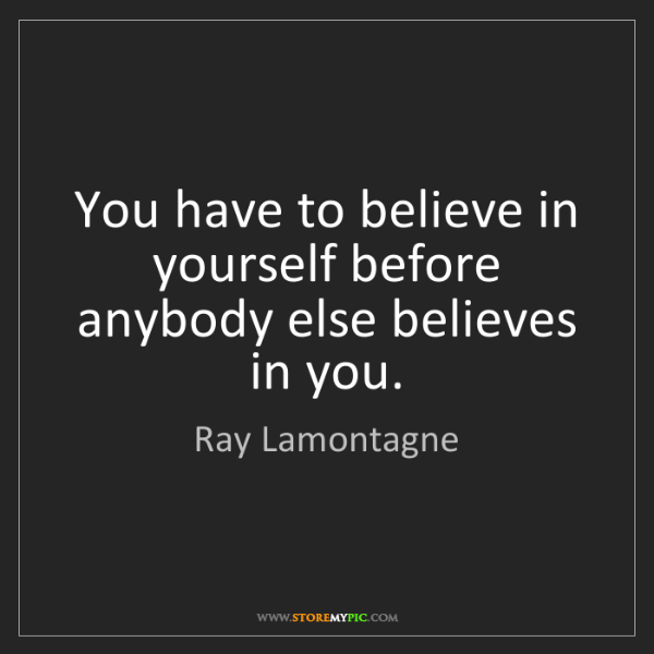 Ray Lamontagne: You have to believe in yourself before anybody else believes...