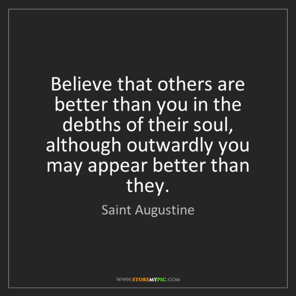 Saint Augustine: Believe that others are better than you in the debths...