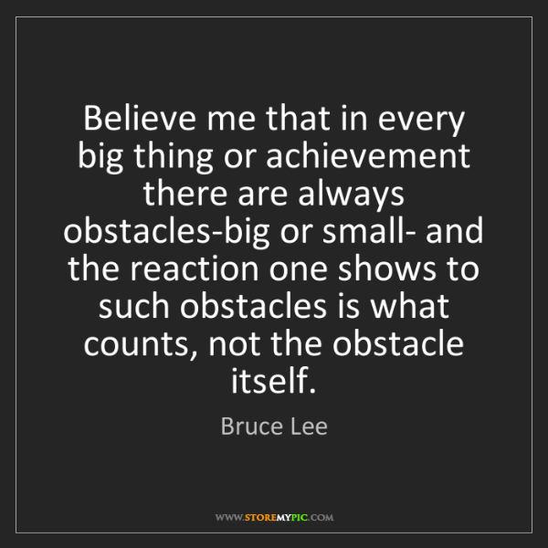 Bruce Lee: Believe me that in every big thing or achievement there...