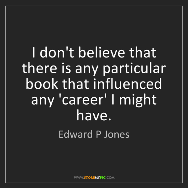 Edward P Jones: I don't believe that there is any particular book that...