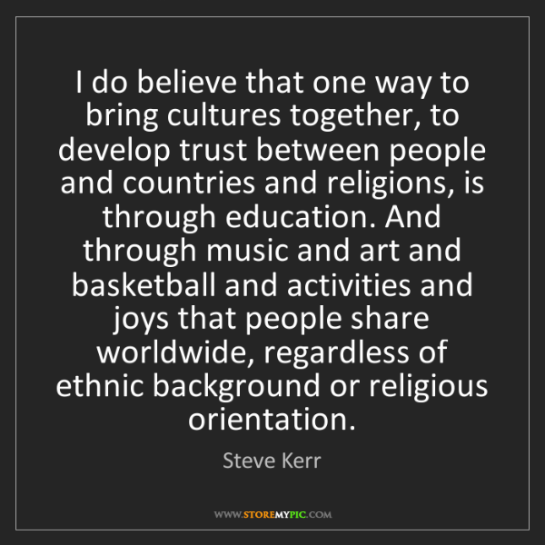Steve Kerr: I do believe that one way to bring cultures together,...
