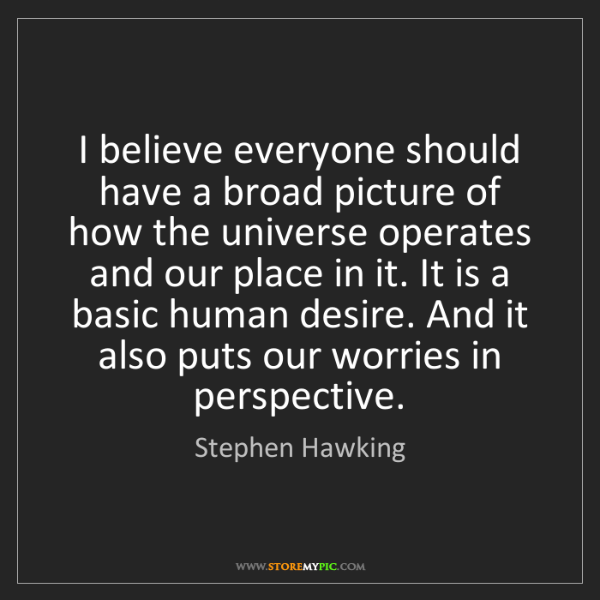 Stephen Hawking: I believe everyone should have a broad picture of how...