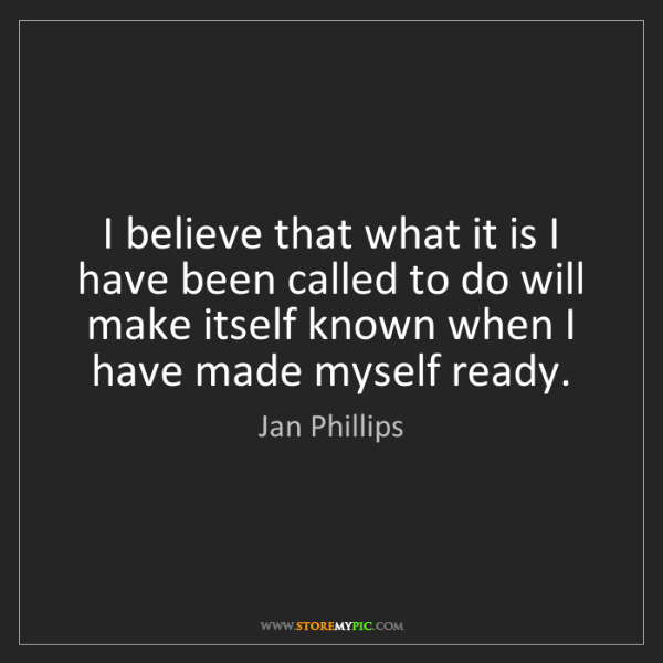 Jan Phillips: I believe that what it is I have been called to do will...