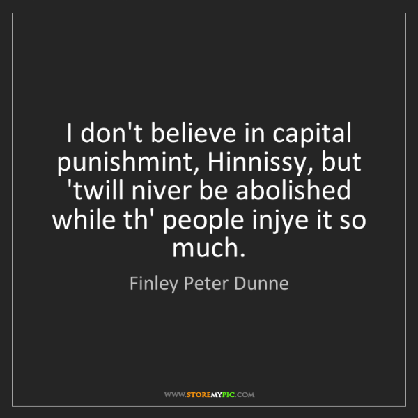 Finley Peter Dunne: I don't believe in capital punishmint, Hinnissy, but...