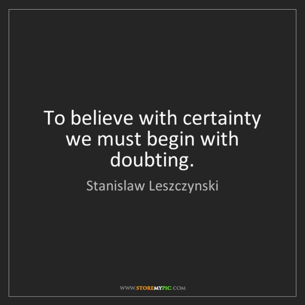 Stanislaw Leszczynski: To believe with certainty we must begin with doubting.